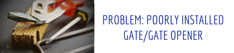 Problem: Poorly installed gate/gate opener